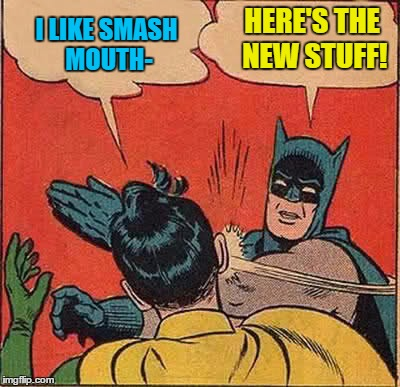 Batman Slapping Robin Meme | I LIKE SMASH MOUTH- HERE'S THE NEW STUFF! | image tagged in memes,batman slapping robin | made w/ Imgflip meme maker