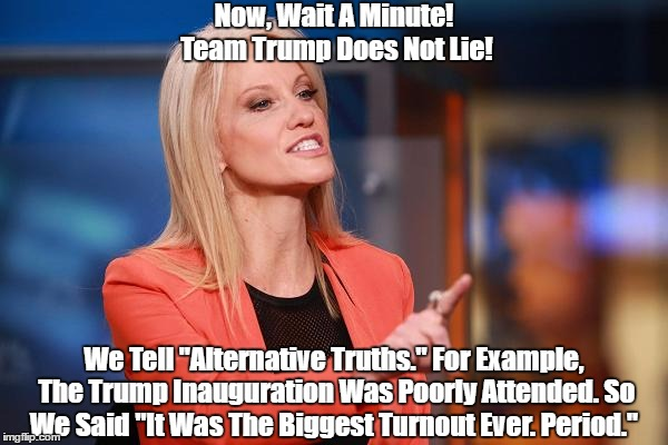"Now, Wait A Minute! The Trump Team Does Not Lie! We Tell ""Alternative Truths."" 