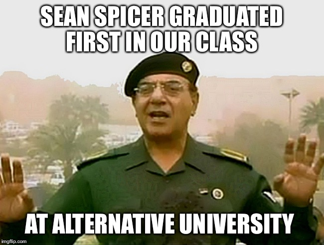 TRUST BAGHDAD BOB | SEAN SPICER GRADUATED FIRST IN OUR CLASS AT ALTERNATIVE UNIVERSITY | image tagged in trust baghdad bob | made w/ Imgflip meme maker