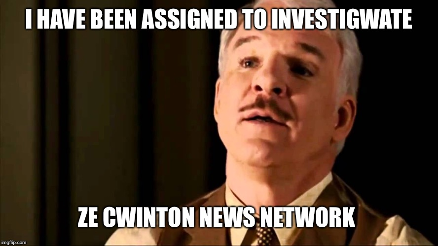 I HAVE BEEN ASSIGNED TO INVESTIGWATE ZE CWINTON NEWS NETWORK | made w/ Imgflip meme maker