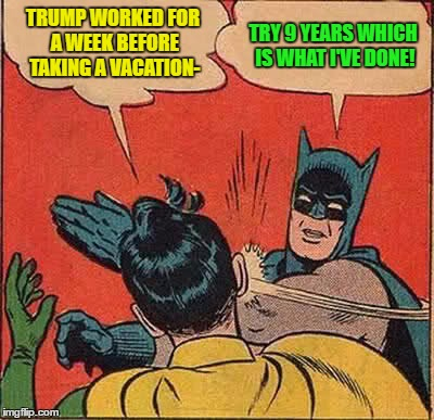 Batman Slapping Robin Meme | TRUMP WORKED FOR A WEEK BEFORE TAKING A VACATION- TRY 9 YEARS WHICH IS WHAT I'VE DONE! | image tagged in memes,batman slapping robin | made w/ Imgflip meme maker