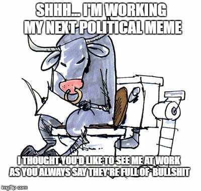 The best ideas come to you when you are in a quiet place and you have time to think | SHHH... I'M WORKING MY NEXT POLITICAL MEME I THOUGHT YOU'D LIKE TO SEE ME AT WORK AS YOU ALWAYS SAY THEY'RE FULL OF  BULLSHIT | image tagged in memes,bullshit,political memes,creativity,criticism,memers | made w/ Imgflip meme maker