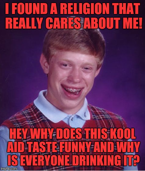 Bad Luck Brian Meme | I FOUND A RELIGION THAT REALLY CARES ABOUT ME! HEY WHY DOES THIS KOOL AID TASTE FUNNY AND WHY IS EVERYONE DRINKING IT? | image tagged in memes,bad luck brian | made w/ Imgflip meme maker