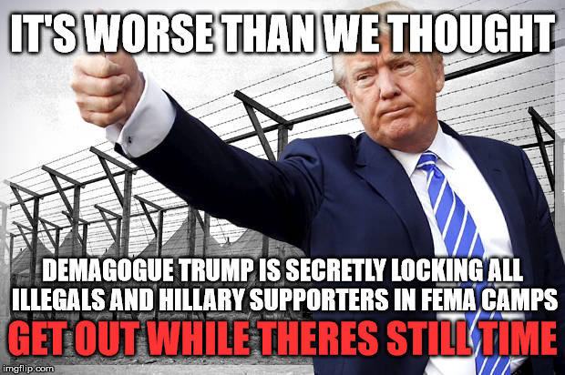 Traumatize a snowflake | IT'S WORSE THAN WE THOUGHT DEMAGOGUE TRUMP IS SECRETLY LOCKING ALL ILLEGALS AND HILLARY SUPPORTERS IN FEMA CAMPS GET OUT WHILE THERES STILL  | image tagged in trump 2016,lulz,political,hillary supporters | made w/ Imgflip meme maker