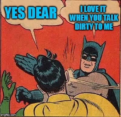 Batman Slapping Robin Meme | YES DEAR I LOVE IT WHEN YOU TALK DIRTY TO ME | image tagged in memes,batman slapping robin | made w/ Imgflip meme maker