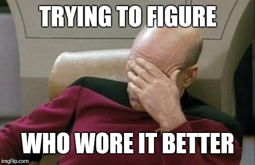 Captain Picard Facepalm Meme | TRYING TO FIGURE WHO WORE IT BETTER | image tagged in memes,captain picard facepalm | made w/ Imgflip meme maker