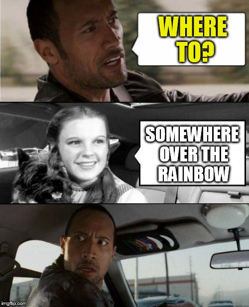 The Rock Driving Dorothy  |  WHERE TO? SOMEWHERE OVER THE RAINBOW | image tagged in the rock driving,the wizard of oz,dorothy,memes,somewhere over the rainbow,funny memes | made w/ Imgflip meme maker