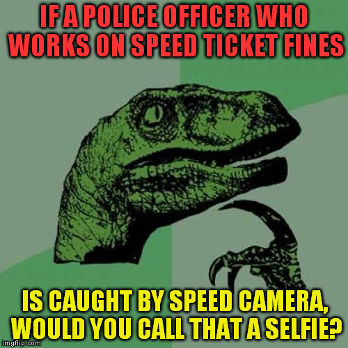 Philosoraptor | IF A POLICE OFFICER WHO WORKS ON SPEED TICKET FINES IS CAUGHT BY SPEED CAMERA, WOULD YOU CALL THAT A SELFIE? | image tagged in memes,philosoraptor,police jokes,fun,good questions | made w/ Imgflip meme maker