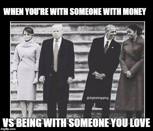 WHEN YOU'RE WITH SOMEONE WITH MONEY; VS BEING WITH SOMEONE YOU LOVE | image tagged in womens march,alternative facts,never trump,obama meme,trump and melania,trump inauguration | made w/ Imgflip meme maker