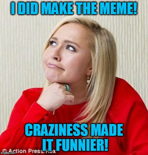 I DID MAKE THE MEME! CRAZINESS MADE IT FUNNIER! | made w/ Imgflip meme maker