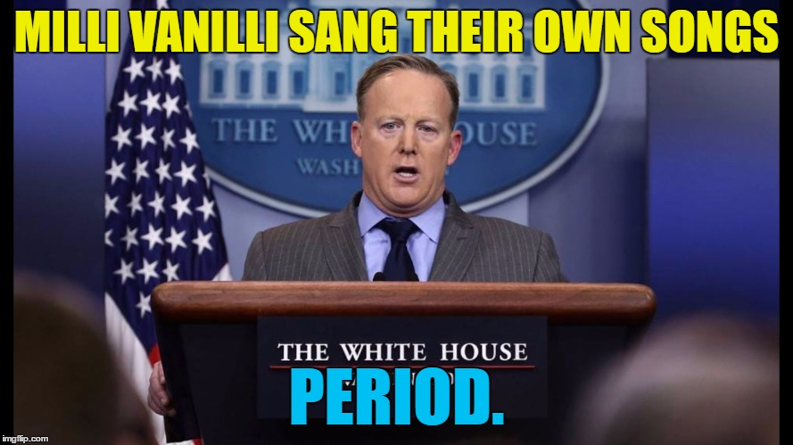 Sean Spicer - the man who launched a thousand memes... |  MILLI VANILLI SANG THEIR OWN SONGS; PERIOD. | image tagged in sean spicer five lights,memes,politics,sean spicer,milli vanilli,trump | made w/ Imgflip meme maker