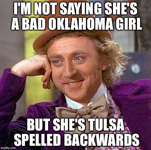 Tulsa | I'M NOT SAYING SHE'S A BAD OKLAHOMA GIRL BUT SHE'S TULSA SPELLED BACKWARDS | image tagged in memes,creepy condescending wonka | made w/ Imgflip meme maker
