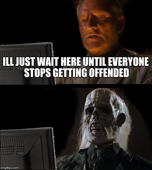 Ill Just Wait Here Meme | ILL JUST WAIT HERE UNTIL EVERYONE STOPS GETTING OFFENDED | image tagged in memes,ill just wait here | made w/ Imgflip meme maker