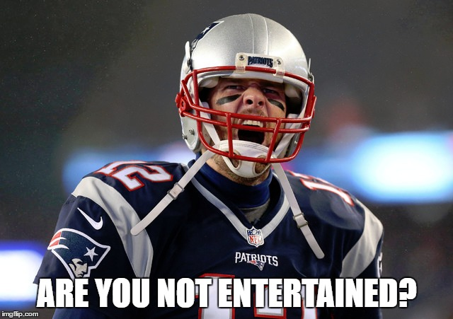 ARE YOU NOT ENTERTAINED? | image tagged in patriots,brady,football,afc championship | made w/ Imgflip meme maker