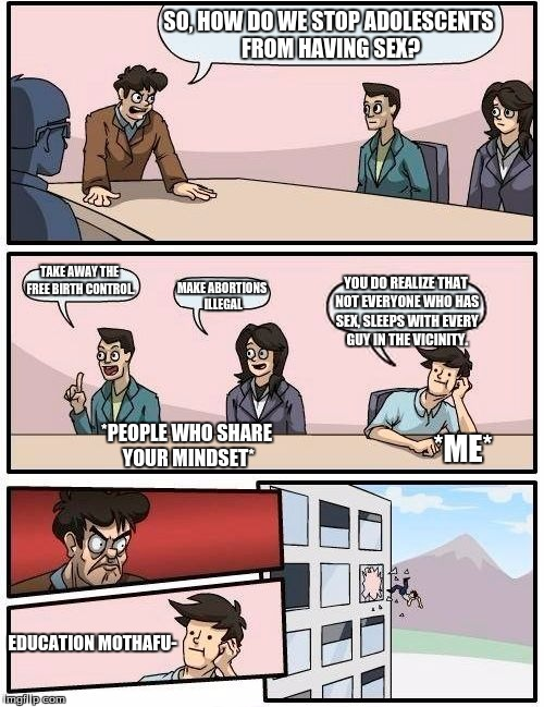 Boardroom Meeting Suggestion Meme | SO, HOW DO WE STOP ADOLESCENTS FROM HAVING SEX? TAKE AWAY THE FREE BIRTH CONTROL. MAKE ABORTIONS ILLEGAL YOU DO REALIZE THAT NOT EVERYONE WH | image tagged in memes,boardroom meeting suggestion | made w/ Imgflip meme maker