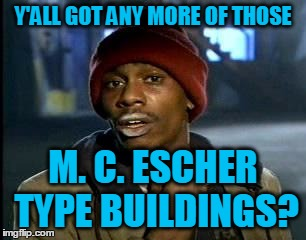 Y'all Got Any More Of That Meme | Y'ALL GOT ANY MORE OF THOSE M. C. ESCHER TYPE BUILDINGS? | image tagged in memes,yall got any more of | made w/ Imgflip meme maker