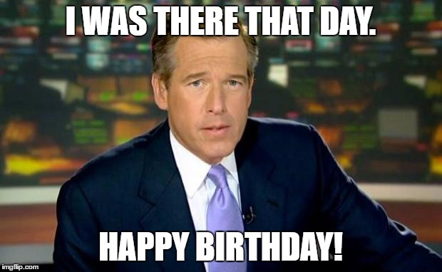 Brian Williams Was There Meme | I WAS THERE THAT DAY. HAPPY BIRTHDAY! | image tagged in memes,brian williams was there | made w/ Imgflip meme maker