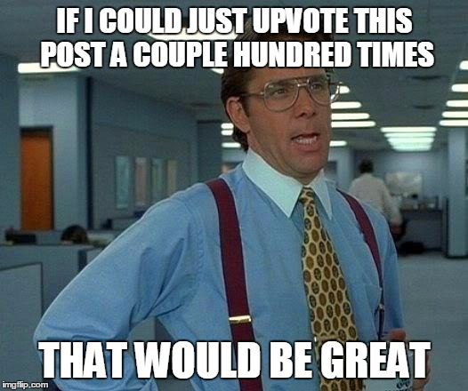 That Would Be Great Meme | IF I COULD JUST UPVOTE THIS POST A COUPLE HUNDRED TIMES THAT WOULD BE GREAT | image tagged in memes,that would be great | made w/ Imgflip meme maker