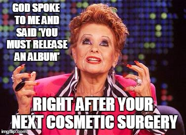 GOD SPOKE TO ME AND SAID 'YOU MUST RELEASE AN ALBUM' RIGHT AFTER YOUR NEXT COSMETIC SURGERY | made w/ Imgflip meme maker