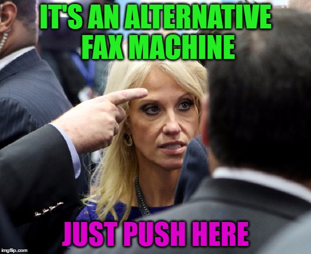 Alternative facts?  ROFL | IT'S AN ALTERNATIVE FAX MACHINE JUST PUSH HERE | image tagged in memes,funny,trump,hillary,kellyanne conway,kellyanne conway alternative facts | made w/ Imgflip meme maker