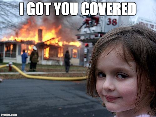Disaster Girl Meme | I GOT YOU COVERED | image tagged in memes,disaster girl | made w/ Imgflip meme maker
