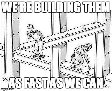 WE'RE BUILDING THEM AS FAST AS WE CAN | made w/ Imgflip meme maker