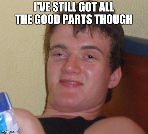 10 Guy Meme | I'VE STILL GOT ALL THE GOOD PARTS THOUGH | image tagged in memes,10 guy | made w/ Imgflip meme maker