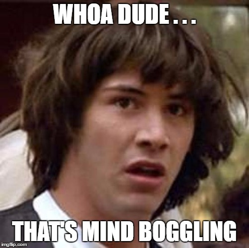 Conspiracy Keanu Meme | WHOA DUDE . . . THAT'S MIND BOGGLING | image tagged in memes,conspiracy keanu | made w/ Imgflip meme maker