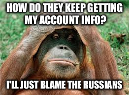 HOW DO THEY KEEP GETTING  MY ACCOUNT INFO? I'LL JUST BLAME THE RUSSIANS | made w/ Imgflip meme maker