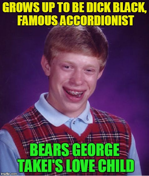 Bad Luck Brian Meme | GROWS UP TO BE DICK BLACK, FAMOUS ACCORDIONIST BEARS GEORGE TAKEI'S LOVE CHILD | image tagged in memes,bad luck brian | made w/ Imgflip meme maker