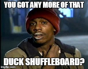Y'all Got Any More Of That Meme | YOU GOT ANY MORE OF THAT DUCK SHUFFLEBOARD? | image tagged in memes,yall got any more of | made w/ Imgflip meme maker