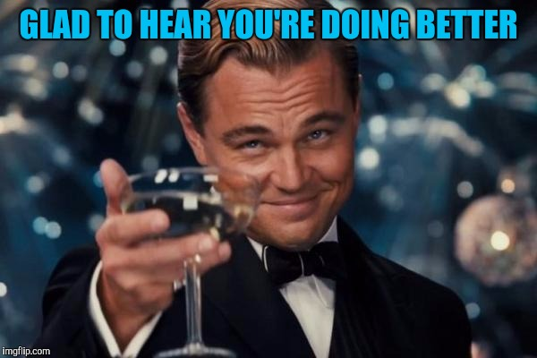 Leonardo Dicaprio Cheers Meme | GLAD TO HEAR YOU'RE DOING BETTER | image tagged in memes,leonardo dicaprio cheers | made w/ Imgflip meme maker