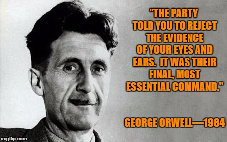 "1984 is Coming | ""THE PARTY TOLD YOU TO REJECT THE EVIDENCE OF YOUR EYES AND EARS.  IT WAS THEIR FINAL, MOST ESSENTIAL COMMAND."" GEORGE ORWELL—1984 