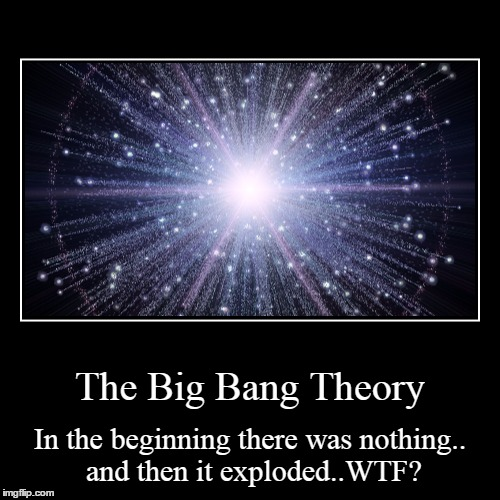 The Big Bang Theory | In the beginning there was nothing.. and then it exploded..WTF? | image tagged in funny,demotivationals | made w/ Imgflip demotivational maker