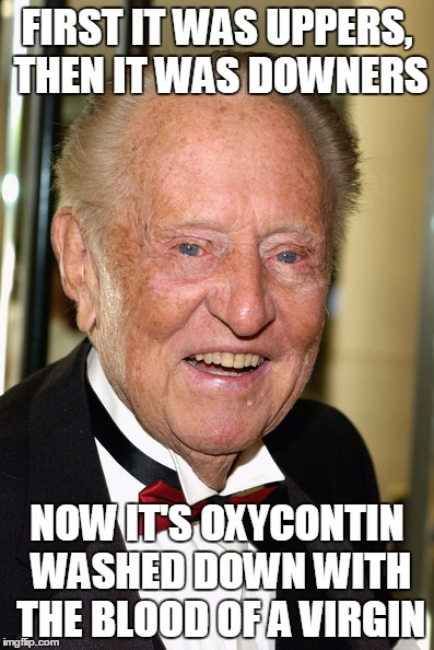 FIRST IT WAS UPPERS, THEN IT WAS DOWNERS NOW IT'S OXYCONTIN WASHED DOWN WITH THE BLOOD OF A VIRGIN | made w/ Imgflip meme maker