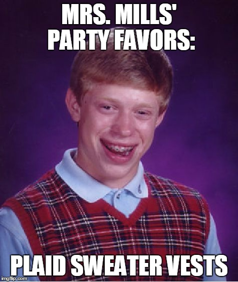 Bad Luck Brian Meme | MRS. MILLS' PARTY FAVORS: PLAID SWEATER VESTS | image tagged in memes,bad luck brian | made w/ Imgflip meme maker