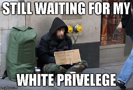 Why is this myth perpetuated? | STILL WAITING FOR MY WHITE PRIVELEGE | image tagged in memes,white privilege,homeless | made w/ Imgflip meme maker