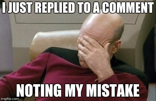 Captain Picard Facepalm Meme | I JUST REPLIED TO A COMMENT NOTING MY MISTAKE | image tagged in memes,captain picard facepalm | made w/ Imgflip meme maker