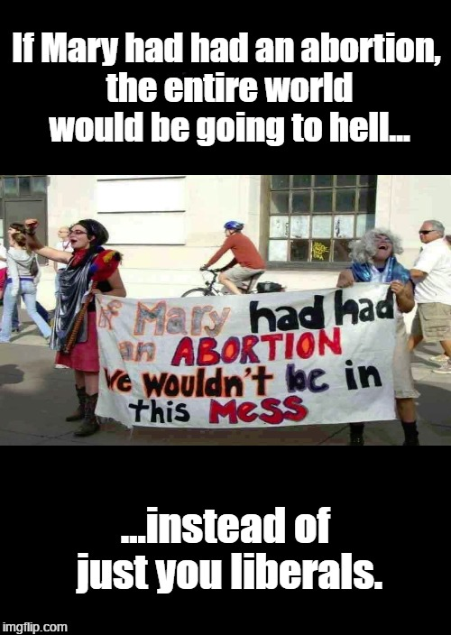 If Mary had had an abortion |  If Mary had had an abortion, the entire world would be going to hell... ...instead of just you liberals. | image tagged in abortion,pagans,debauchery,heathen,rage | made w/ Imgflip meme maker