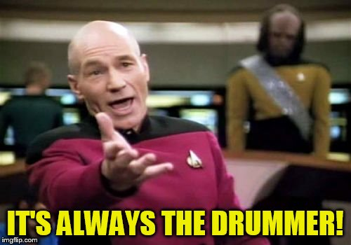 Picard Wtf Meme | IT'S ALWAYS THE DRUMMER! | image tagged in memes,picard wtf | made w/ Imgflip meme maker
