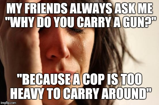 "First World Problems Meme | MY FRIENDS ALWAYS ASK ME ""WHY DO YOU CARRY A GUN?"" ""BECAUSE A COP IS TOO HEAVY TO CARRY AROUND"" 