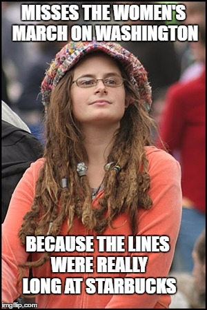 MISSES THE WOMEN'S MARCH ON WASHINGTON BECAUSE THE LINES WERE REALLY LONG AT STARBUCKS | made w/ Imgflip meme maker