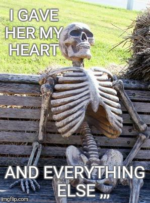 Waiting Skeleton Meme | I GAVE HER MY  HEART AND EVERYTHING    ELSE ,,, | image tagged in memes,waiting skeleton | made w/ Imgflip meme maker