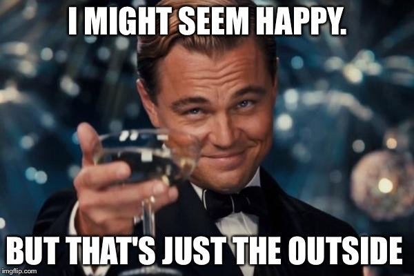 Leonardo Dicaprio Cheers Meme | I MIGHT SEEM HAPPY. BUT THAT'S JUST THE OUTSIDE | image tagged in memes,leonardo dicaprio cheers | made w/ Imgflip meme maker