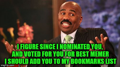 Steve Harvey Meme | I FIGURE SINCE I NOMINATED YOU, AND VOTED FOR YOU FOR BEST MEMER I SHOULD ADD YOU TO MY BOOKMARKS LIST | image tagged in memes,steve harvey | made w/ Imgflip meme maker