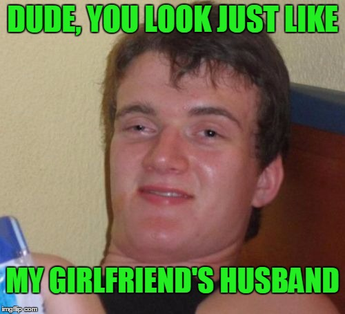 Bad conversation starter. | DUDE, YOU LOOK JUST LIKE MY GIRLFRIEND'S HUSBAND | image tagged in memes,10 guy | made w/ Imgflip meme maker