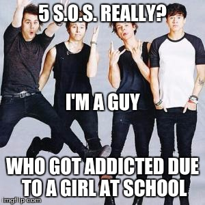 5sos | 5 S.O.S. REALLY? WHO GOT ADDICTED DUE TO A GIRL AT SCHOOL I'M A GUY | image tagged in 5sos | made w/ Imgflip meme maker