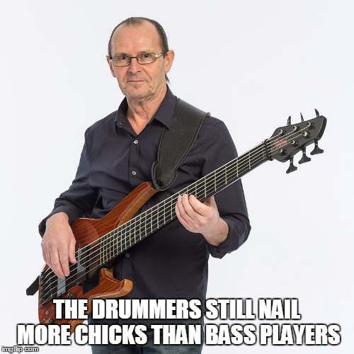 THE DRUMMERS STILL NAIL MORE CHICKS THAN BASS PLAYERS | made w/ Imgflip meme maker