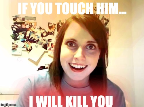 Overly Attached Girlfriend Meme | IF YOU TOUCH HIM... I WILL KILL YOU | image tagged in memes,overly attached girlfriend | made w/ Imgflip meme maker