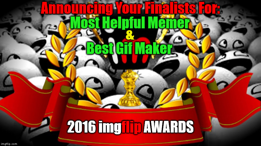 "2016 imgflip Awards Finalists for ""Most Helpful Memer"" & ""Best GIF Maker"" 